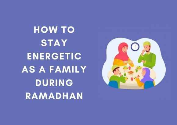 Maintaining Your Family's Energy Levels During Ramadhan